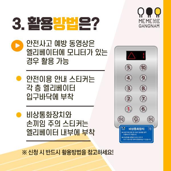 3. 활용방법은?  - 안전사고 예방 동영상은 엘리베이터에 모니터가 있는 경우 활용 가능  - 안전이용 안내 스티커는 각 층 엘리베이터 입구바닥에 부착  - 비상통화장치와 손끼임 주의 스티커는 엘리베이터 내부에 부착 ※ 신청 시 반드시 활용방법을 참고하세요!