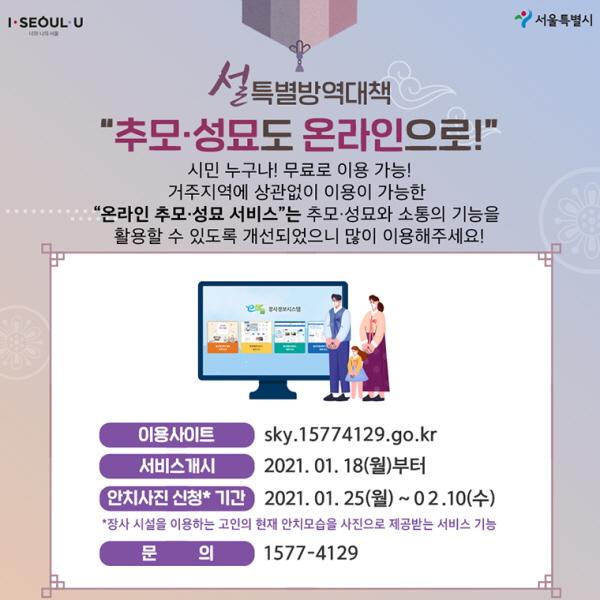"""""""추모·성묘도 온라인으로!"""" 시민 누구나! 무료로 이용 가능! 거주지역에 상관없이 이용이 가능한 """"온라인 추모·성묘 서비스""""는 추모·성묘와 소통의 기능을 활용할 수 있도록 개선되었으니 많이 이용해주세요!   - 이용사이트: https://sky.15774129.go.kr/intro.do - 서비스개시: 2021. 01. 18 (월)부터 - 안치사진 신청*기간: 2021. 01. 25(월)~02. 10 (수) *장사 시설을 이용하는 고인의 현재 안치모습을 - 사진으로 제공받는 서비스 기능 - 문의: 1577-4129"""