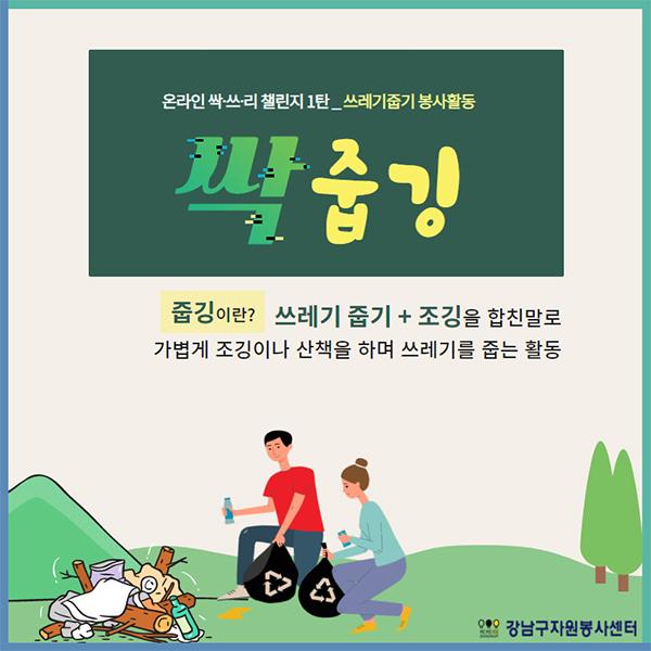 온라인 싹·쓰·리 챌린지 1탄_쓰레기줍기 봉사활동 싹줍깅  줍깅이란? 쓰레기 줍기와 조깅을 합친 말로  가볍게 조깅이나 산책을 하며 쓰레기를 줍는 활동을 말합니다.