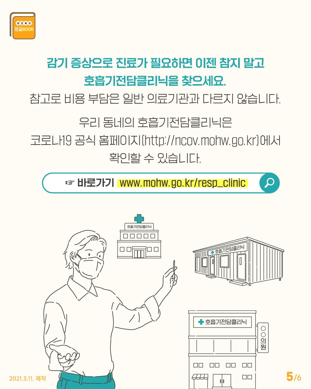 감기 증상으로 진료가 필요하면 이젠 참지 말고 호흡기전담클리닉을 찾으세요. 참고로 비용 부담은 일반 의료기관과 다르지 않습니다.  우리 동네의 호흡기전담클리닉은 코로나19 공식홈페이지(http://ncov.mohw.go.kr/)에서 확인할 수 있습니다.