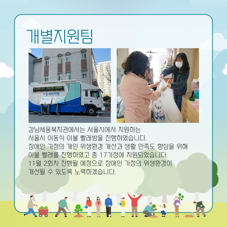 개별지원팀 강남세움복지관에서는 서울시에서 지원하는 서울시 이동식 이불 빨래방을 진행하였습니다. 장애인 가정의 개인 위생환경 개선과 생활 만족도 향상을 위해 이불 발래르 진행하였고 총 17가정에 지원되었습니다. 11우러 2회차 진행될 예정으로 장애인 가정의 위생환경이 개선될 수 있도록 노력하겠습니다.