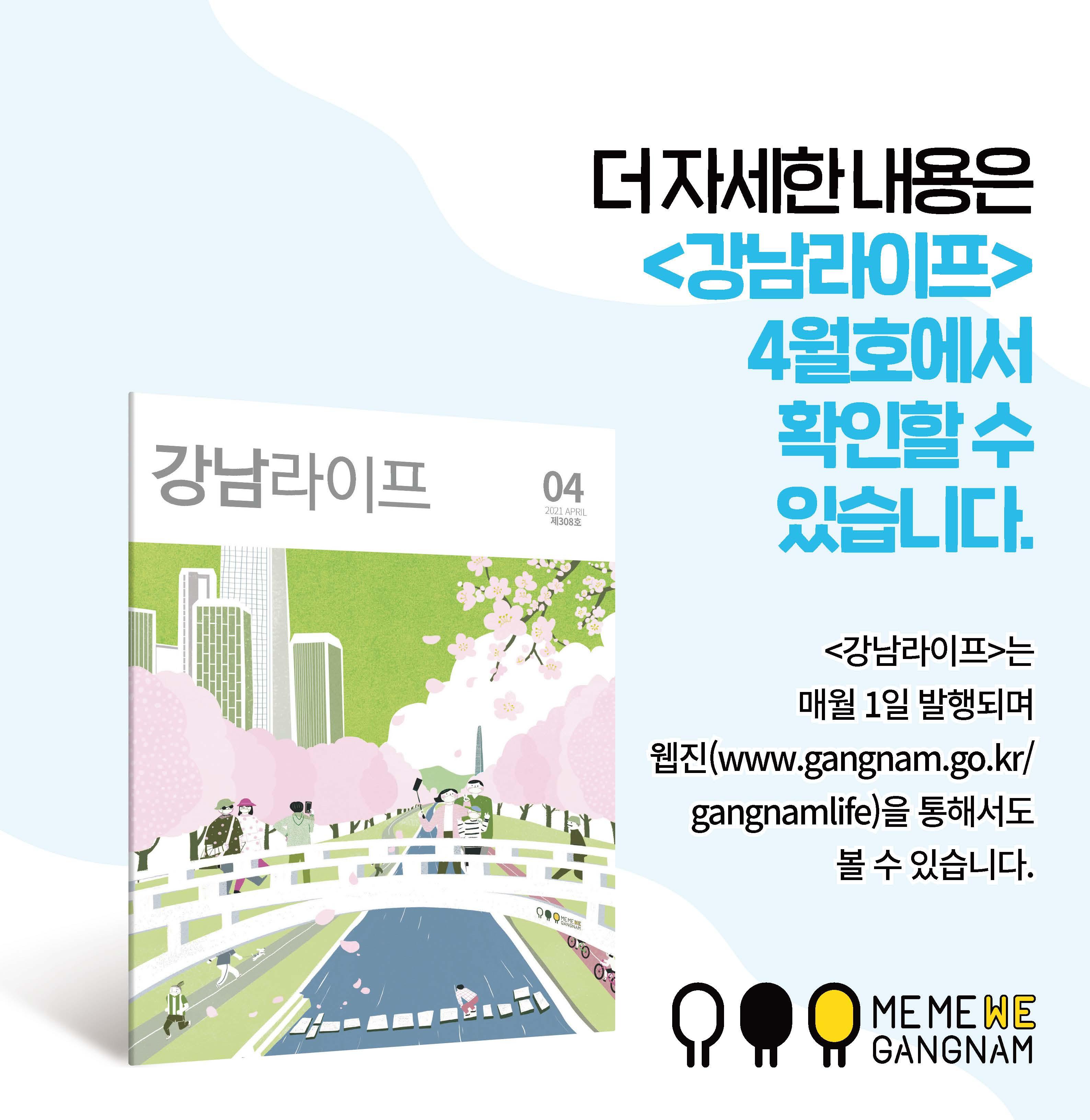 더 자세한 내용은 <강남라이프> 4월호에서 확인할 수 있습니다. <강남라이프>는 매월 1일 발행되며 웹진(www.gangnam.go.kr/gangnamlife)을 통해서도 볼 수 있습니다.