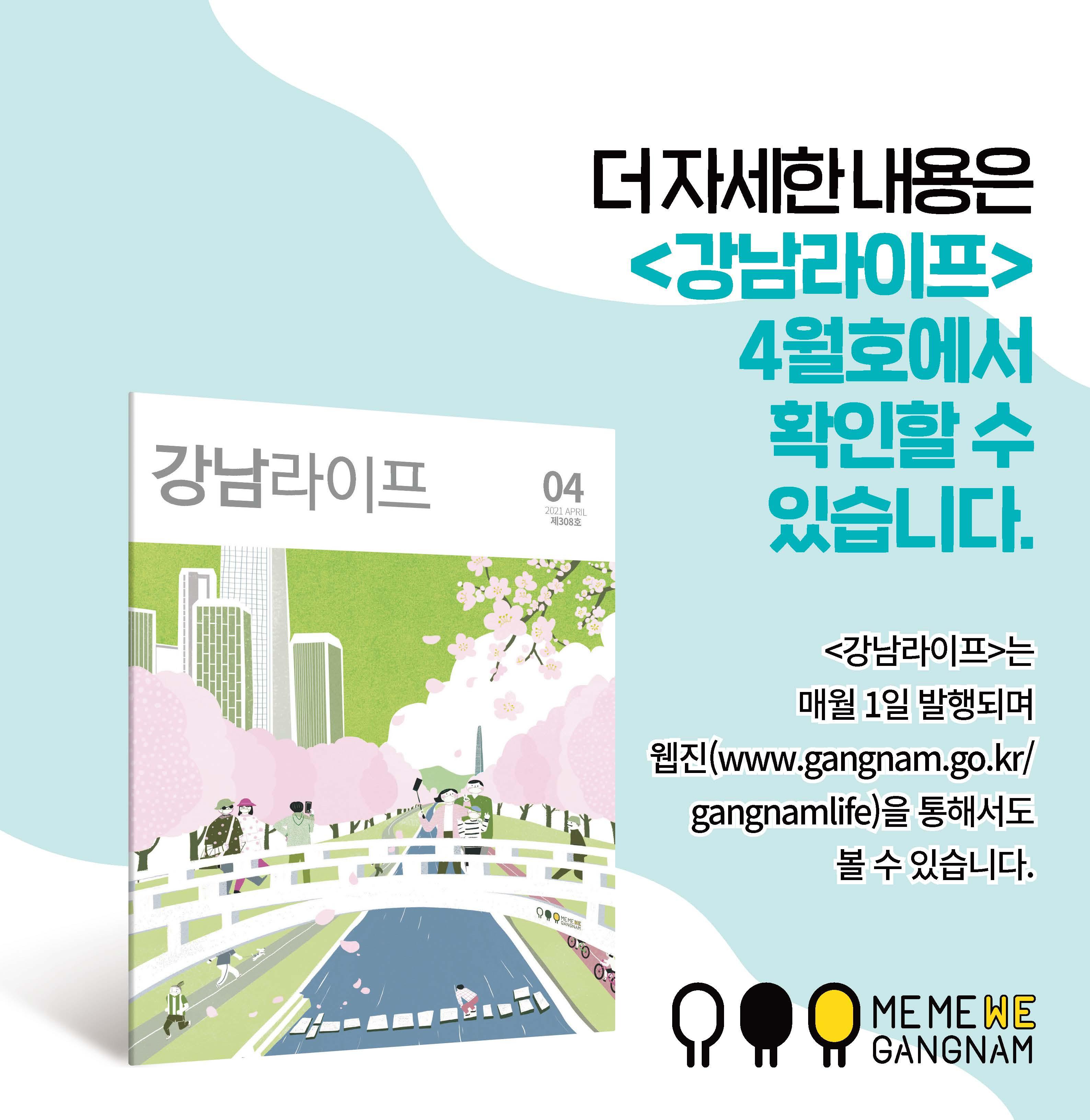 더 자세한 내용은<강남라이프>4월호에서 확인할 수 있습니다.<강남라이프>는 매월 1일 발행되며 웹진(www.gangnam.go.kr/gangnamlife)을 통해서도 볼 수 있습니다.