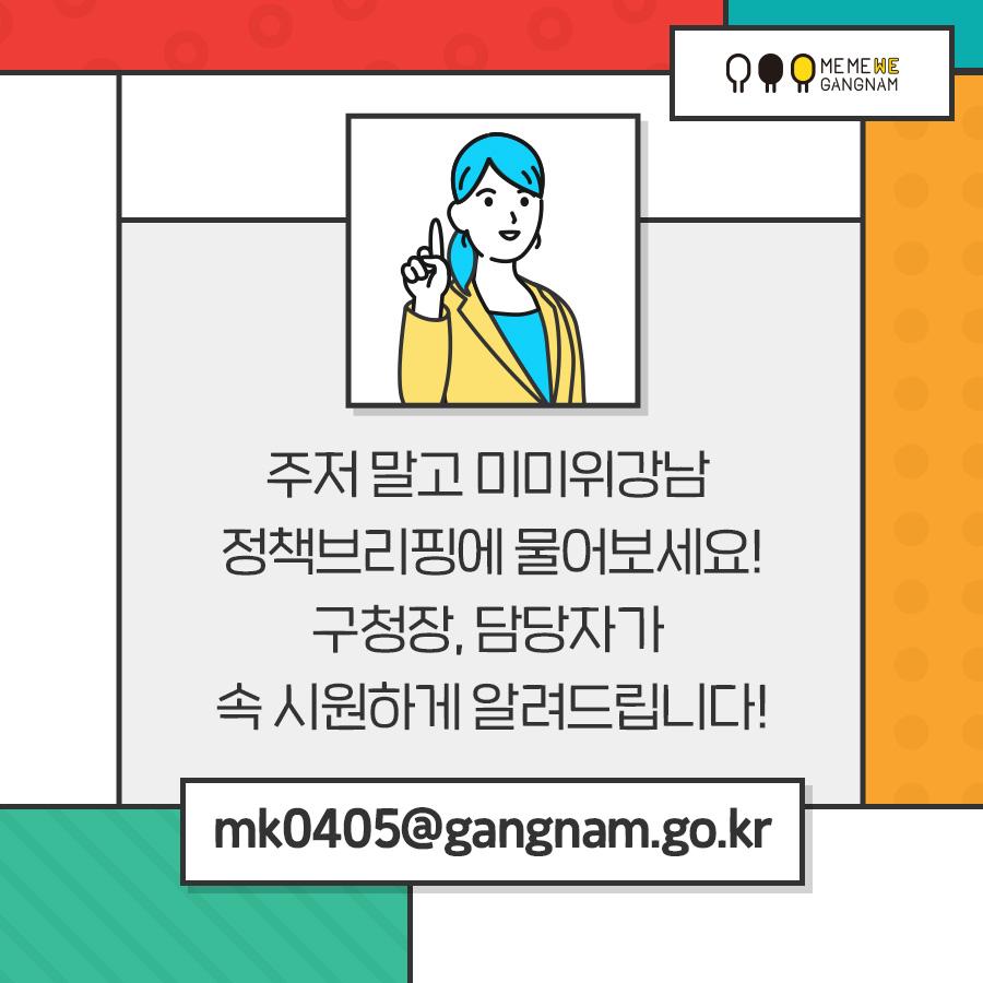 주저 말고 미미위강남 정책브리핑에 물어보세요! mk0405@gangnam.go.kr 구청장, 담당자가 속 시원하게 알려드립니다!