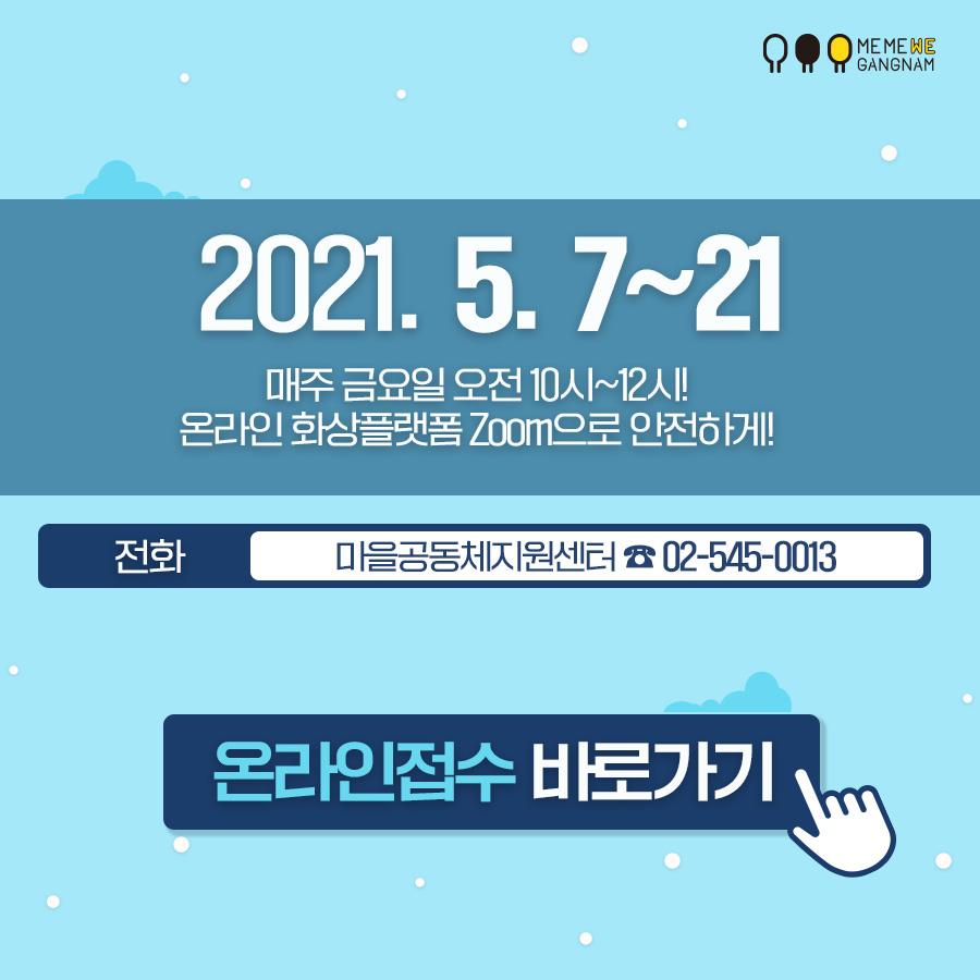 2021. 5. 7~21 매주 금요일 오전 10시~12시! 온라인 화상플랫폼 Zoom으로 안전하게! 전화 마을공동체지원센터 ☎ 02-545-0013 온라인접수 바로가기