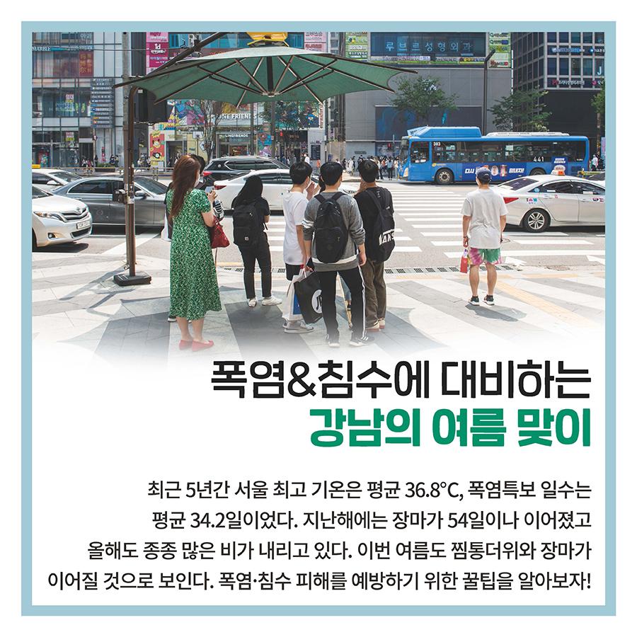 폭염&침수에 대비하는 강남의 여름 맞이  최근 5년간 서울 최고 기온은 평균 36.8℃, 폭염특보 일수는 평균 34.2일이었다. 지난해에는 장마가 54일이나 이어졌고 올해도 종종 많은 비가 내리고 있다. 이번 여름도 찜통더위와 장마가 이어질 것으로 보인다. 폭염·침수 피해를 예방하기 위한 꿀팁을 알아보자!