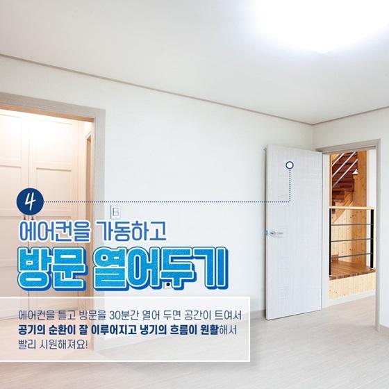 에어컨을 틀고 방문을 30분간 열어 두면 공간이 트여서 공기의 순환이 잘 이루어지고 냉기의 흐름이 원활해서 빨리 시원해져요!