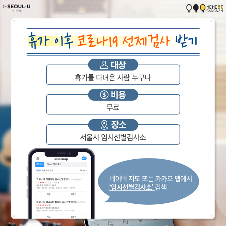 # 휴가 이후 코로나19 선제검사 받기 · 대상: 휴가를 다녀온 사람 누구나 · 비용: 무료 · 장소: 서울시 임시선별검사소 ☞ 네이버 지도 또는 카카오 맵에서 '임시선별검사소' 검색