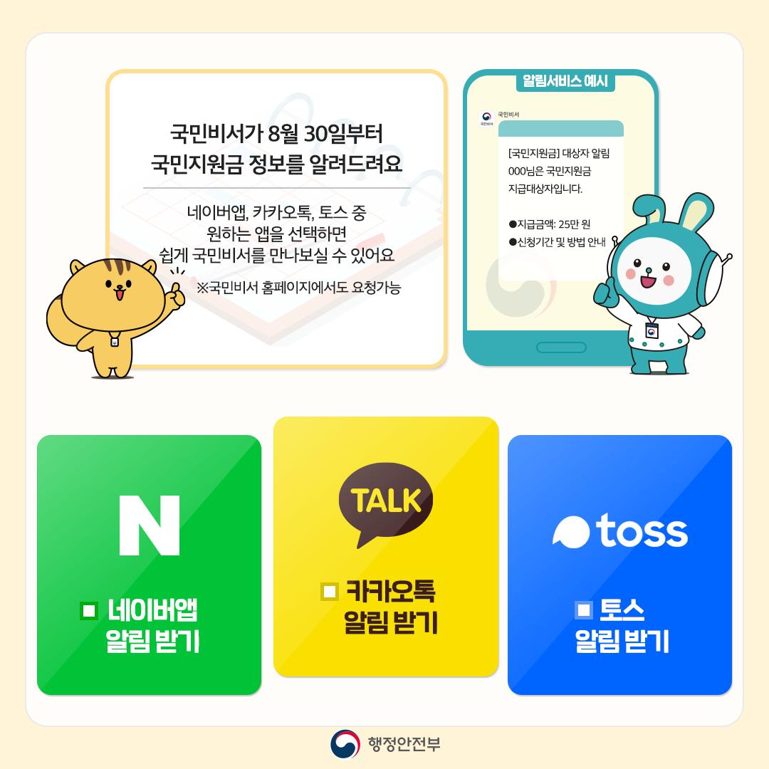 국민비서가 8월 30일부터 국민지원금 정보를 알려드려요. 네이버앱, 카카오톡, 토스 중 원하는 앱을 선택하면 쉽게 국민비서를 만나보실 수 있어요. ※국민비서 홈페이지에서도 요청가능