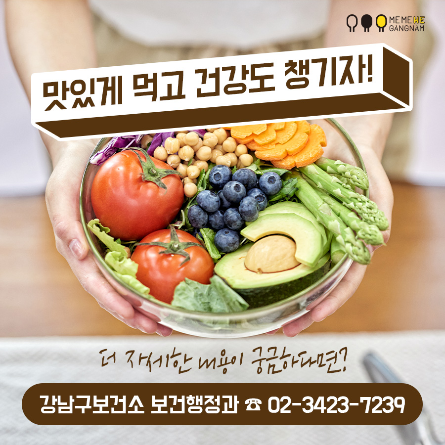 맛있게 먹고 건강도 챙기자! * 더 자세한 내용이 궁금하다면? 강남구보건소 보건행정과 ☎ 02-3423-7239