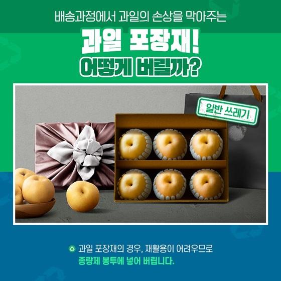 Q. 배송과정에서 과일의 손상을 막아주는 과일 포장재! 어떻게 버릴까? A. 과일 포장재의 경우 재활용이 어려우므로 종량제 봉투에 넣어 버립니다.