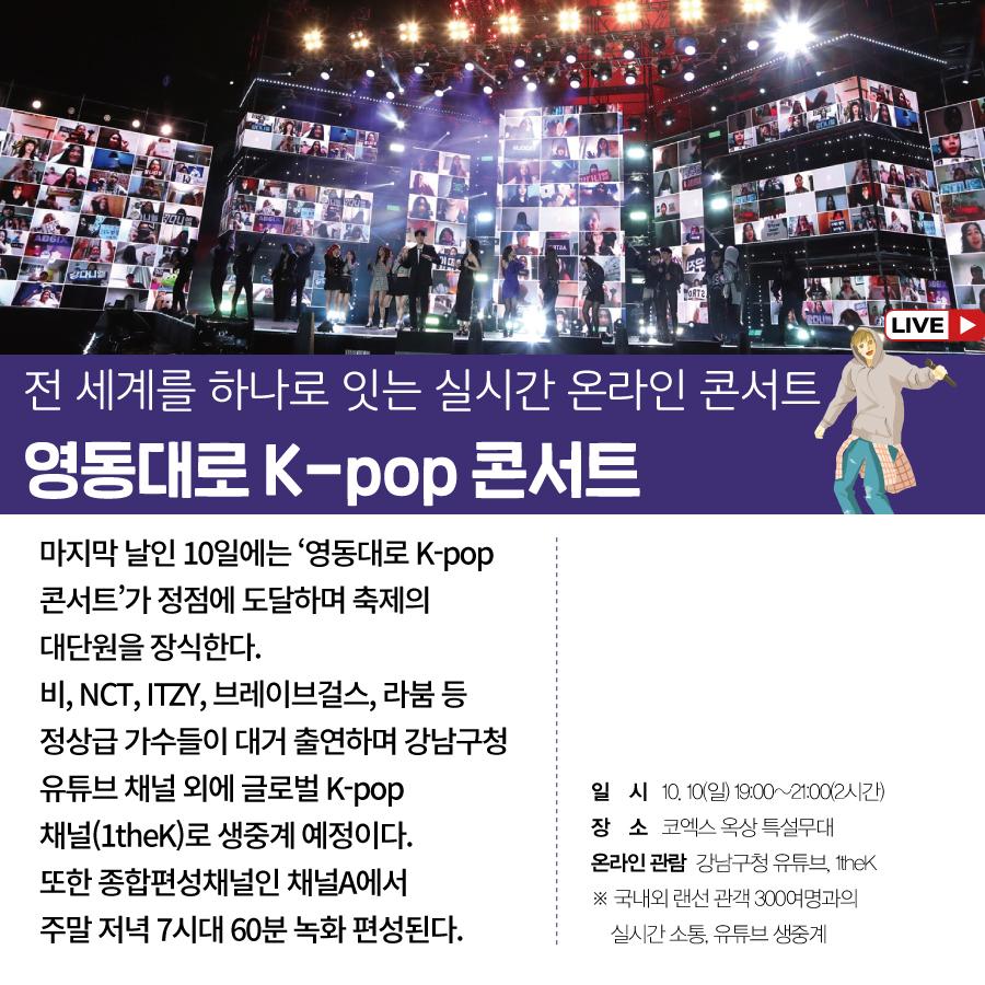 전 세계를 하나로 잇는 실시간 온라인 콘서트 영동대로 K-pop 콘서트  마지막 날인 10일에는  '영동대로 K-pop 콘서트'가 정점에 도달하며  축제의 대단원을 장식한다.  비, NCT, ITZY, 브레이브걸스, 라붐 등  정상급 가수들이 대거 출연하며  강남구청 유튜브 채널 외에  글로벌 K-pop 채널(1theK)로 생중계 예정이다.  또한 종합편성채널인 채널A에서  주말 저녁 7시대 60분 녹화 편성된다.   ○일시 : 10. 10(일) 19:00~21:00(2시간) ○장소 : 코엑스 옥상 특설무대 ○온라인 관람 : 강남구청 유튜브, 1thek ※ 국내외 랜선 관객 300여명과의 실시간 소통, 유튜브 생중계
